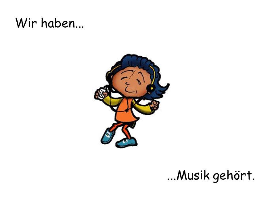 Wir haben......Musik gehört.