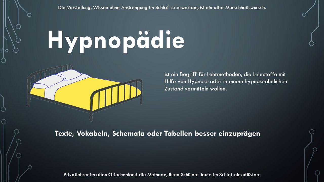 Hypnopädie ist ein Begriff für Lehrmethoden, die Lehrstoffe mit Hilfe von Hypnose oder in einem hypnoseähnlichen Zustand vermitteln wollen. Texte, Vok