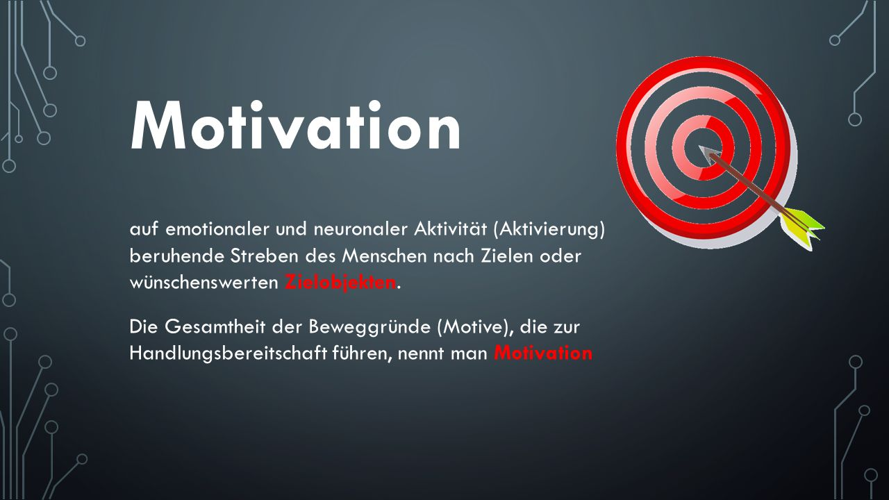 Motivation auf emotionaler und neuronaler Aktivität (Aktivierung) beruhende Streben des Menschen nach Zielen oder wünschenswerten Zielobjekten. Die Ge
