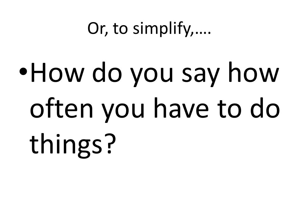 Or, to simplify,…. How do you say how often you have to do things?