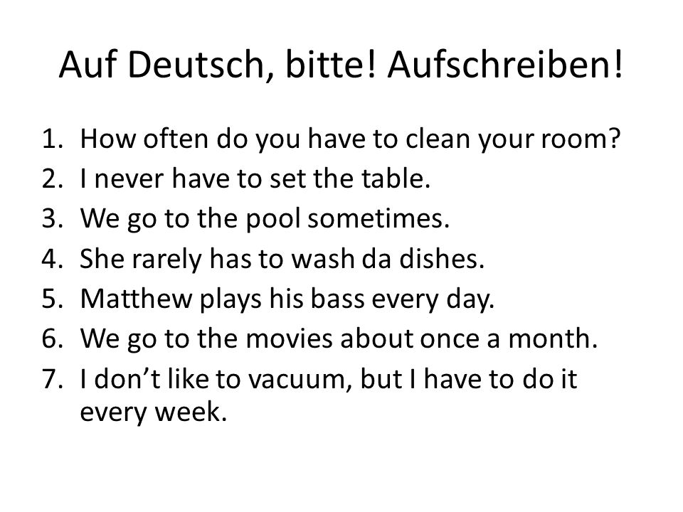 Auf Deutsch, bitte! Aufschreiben! 1.How often do you have to clean your room? 2.I never have to set the table. 3.We go to the pool sometimes. 4.She ra