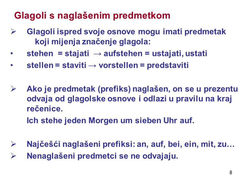 8 Glagoli s naglašenim predmetkom Glagoli ispred svoje osnove mogu imati predmetak koji mijenja značenje glagola: stehen = stajati aufstehen = ustajat