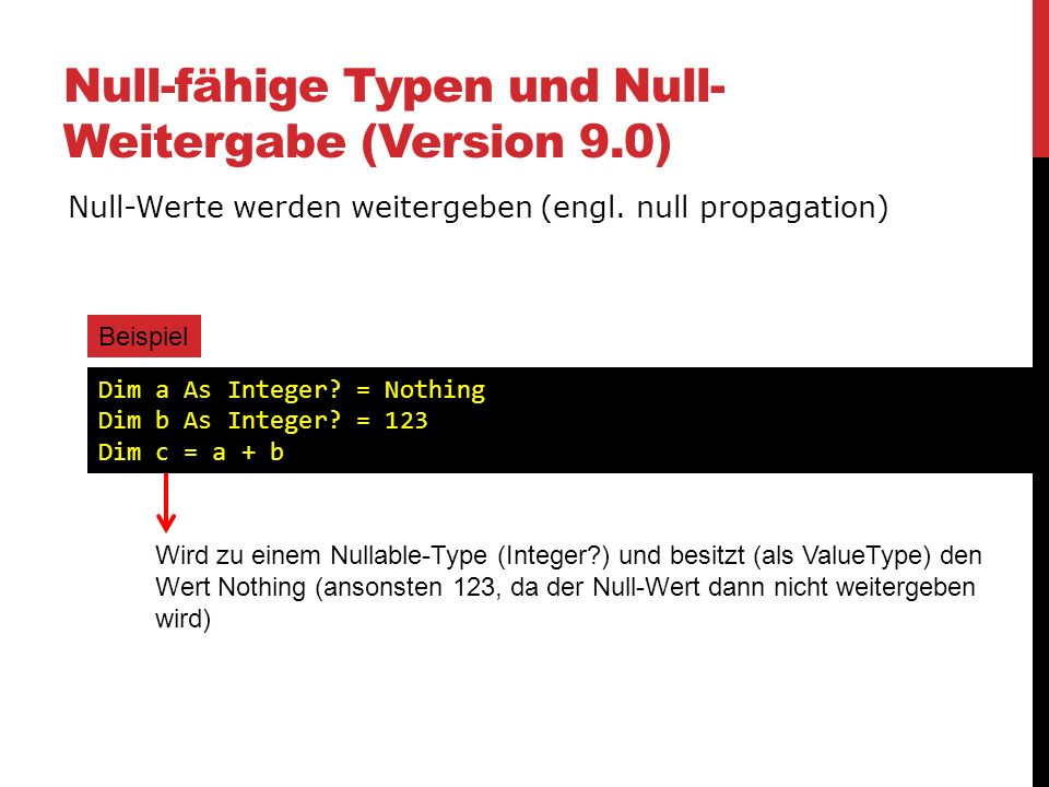 Null-fähige Typen und Null- Weitergabe (Version 9.0) Null-Werte werden weitergeben (engl. null propagation) Beispiel Dim a As Integer? = Nothing Dim b
