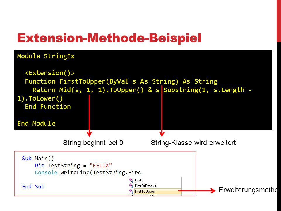 Extension-Methode-Beispiel Module StringEx Function FirstToUpper(ByVal s As String) As String Return Mid(s, 1, 1).ToUpper() & s.Substring(1, s.Length