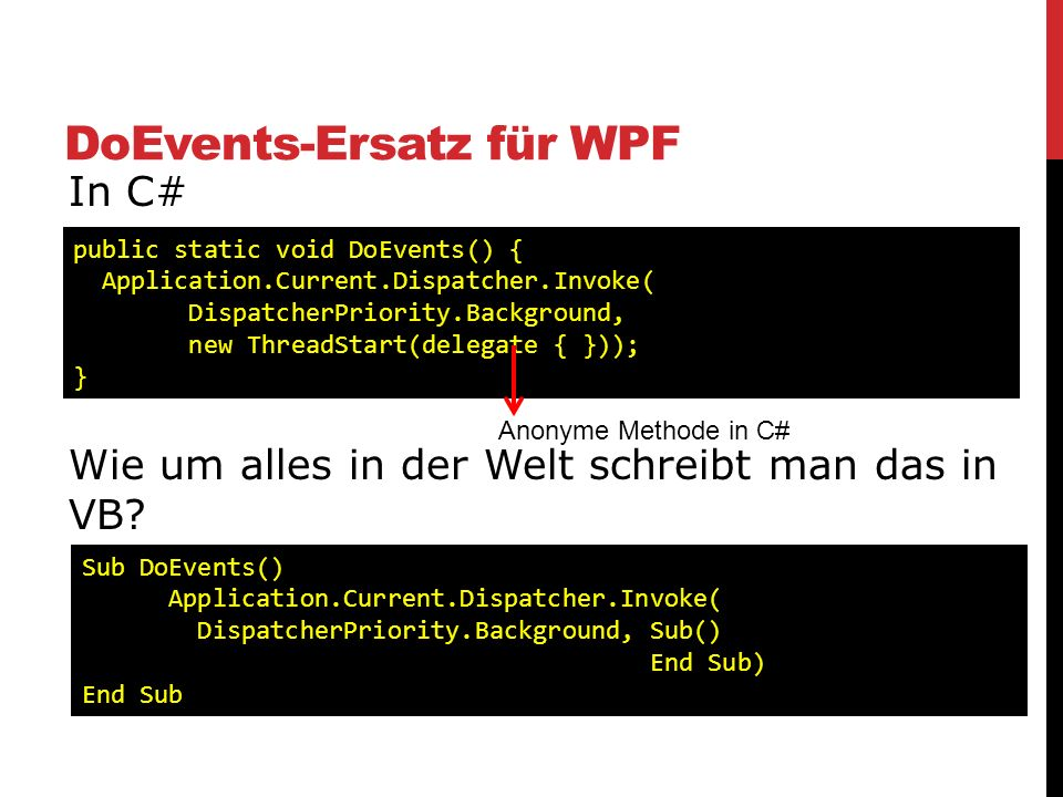 DoEvents-Ersatz für WPF In C# Wie um alles in der Welt schreibt man das in VB? public static void DoEvents() { Application.Current.Dispatcher.Invoke(