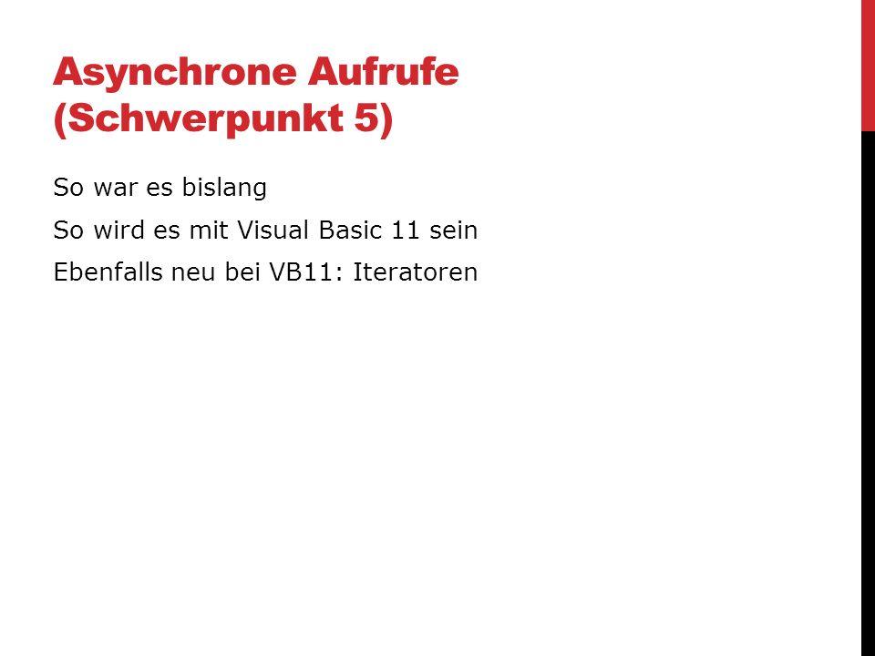 Asynchrone Aufrufe (Schwerpunkt 5) So war es bislang So wird es mit Visual Basic 11 sein Ebenfalls neu bei VB11: Iteratoren