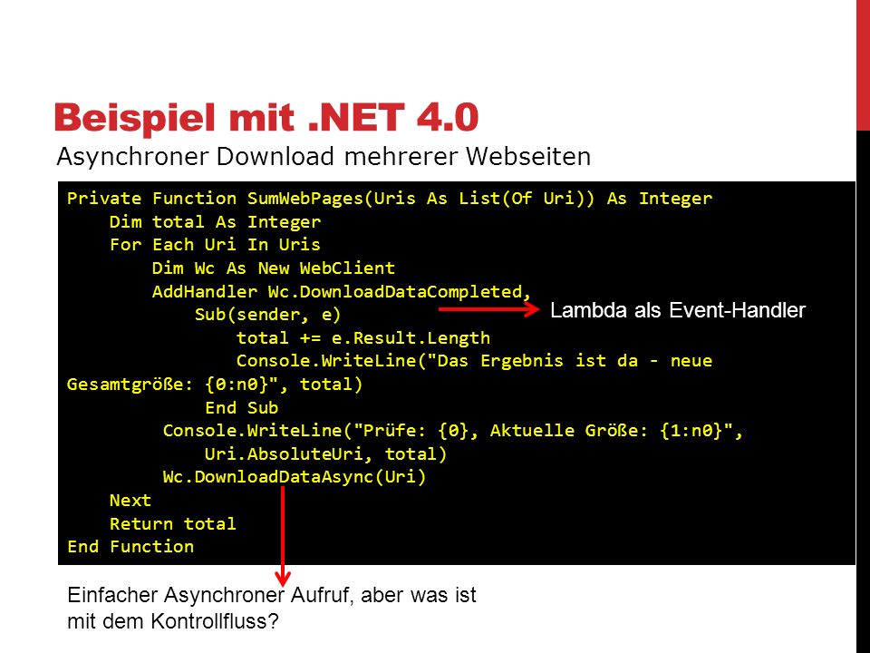 Beispiel mit.NET 4.0 Asynchroner Download mehrerer Webseiten Private Function SumWebPages(Uris As List(Of Uri)) As Integer Dim total As Integer For Ea
