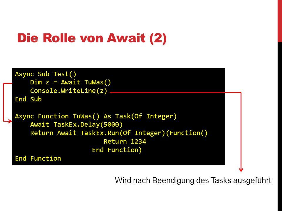 Die Rolle von Await (2) Async Sub Test() Dim z = Await TuWas() Console.WriteLine(z) End Sub Async Function TuWas() As Task(Of Integer) Await TaskEx.De