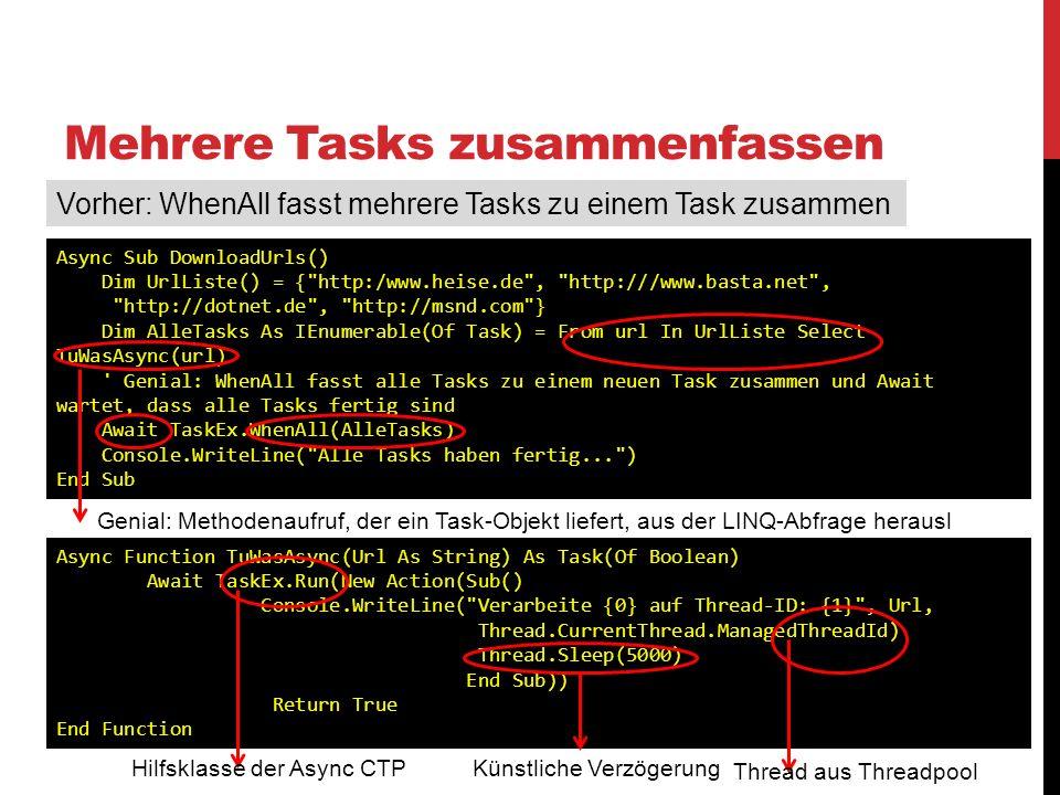 Mehrere Tasks zusammenfassen Vorher: WhenAll fasst mehrere Tasks zu einem Task zusammen Async Sub DownloadUrls() Dim UrlListe() = {