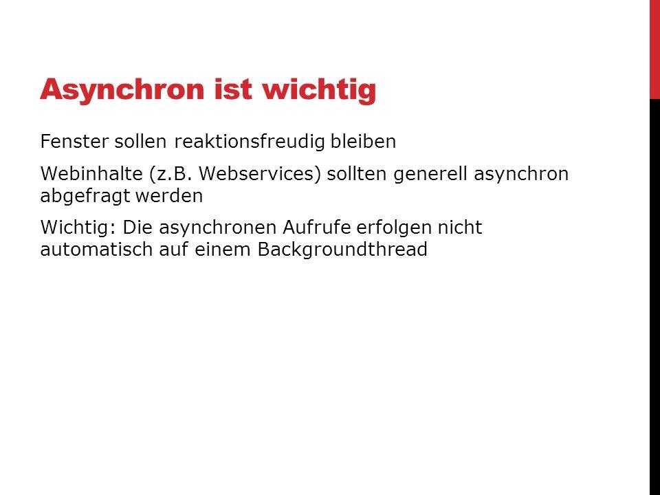 Asynchron ist wichtig Fenster sollen reaktionsfreudig bleiben Webinhalte (z.B. Webservices) sollten generell asynchron abgefragt werden Wichtig: Die a