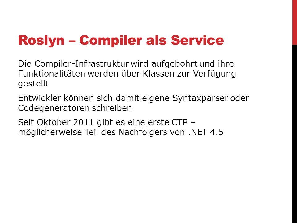 Roslyn – Compiler als Service Die Compiler-Infrastruktur wird aufgebohrt und ihre Funktionalitäten werden über Klassen zur Verfügung gestellt Entwickl