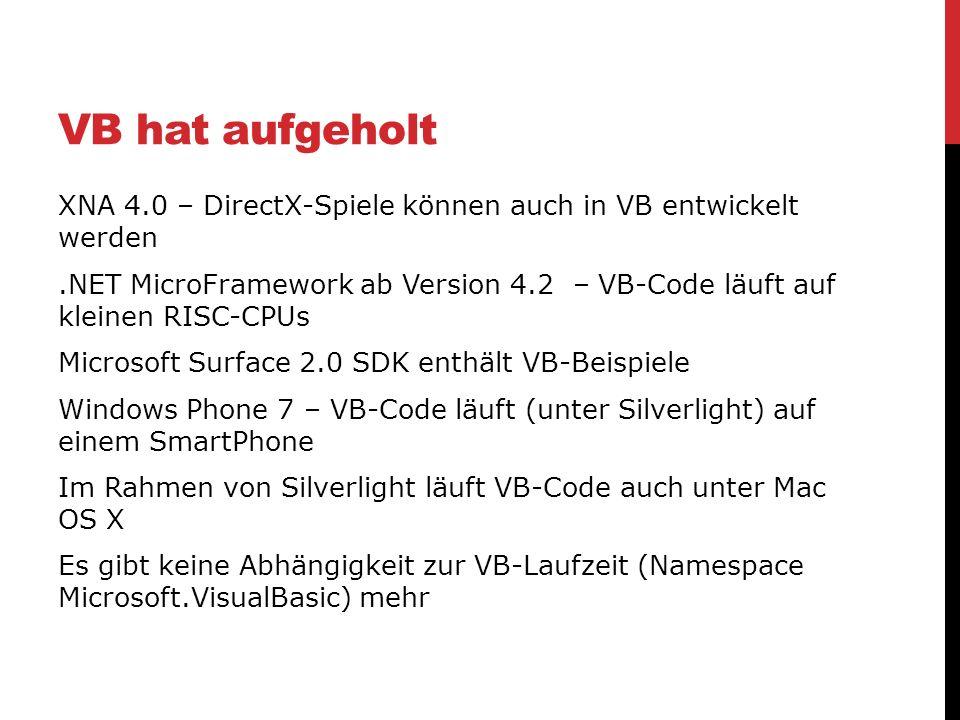 VB hat aufgeholt XNA 4.0 – DirectX-Spiele können auch in VB entwickelt werden.NET MicroFramework ab Version 4.2 – VB-Code läuft auf kleinen RISC-CPUs