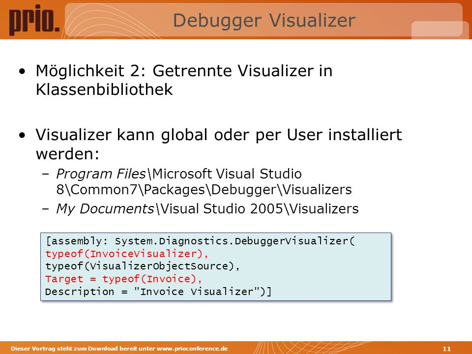 Debugger Visualizer Möglichkeit 2: Getrennte Visualizer in Klassenbibliothek Visualizer kann global oder per User installiert werden: –Program Files\Microsoft Visual Studio 8\Common7\Packages\Debugger\Visualizers –My Documents\Visual Studio 2005\Visualizers Dieser Vortrag steht zum Download bereit unter www.prioconference.de 11 [assembly: System.Diagnostics.DebuggerVisualizer( typeof(InvoiceVisualizer), typeof(VisualizerObjectSource), Target = typeof(Invoice), Description = Invoice Visualizer )] [assembly: System.Diagnostics.DebuggerVisualizer( typeof(InvoiceVisualizer), typeof(VisualizerObjectSource), Target = typeof(Invoice), Description = Invoice Visualizer )]