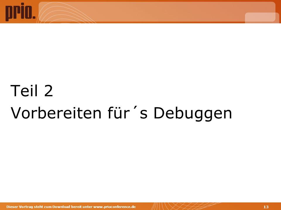 Teil 2 Vorbereiten für´s Debuggen Dieser Vortrag steht zum Download bereit unter www.prioconference.de 13