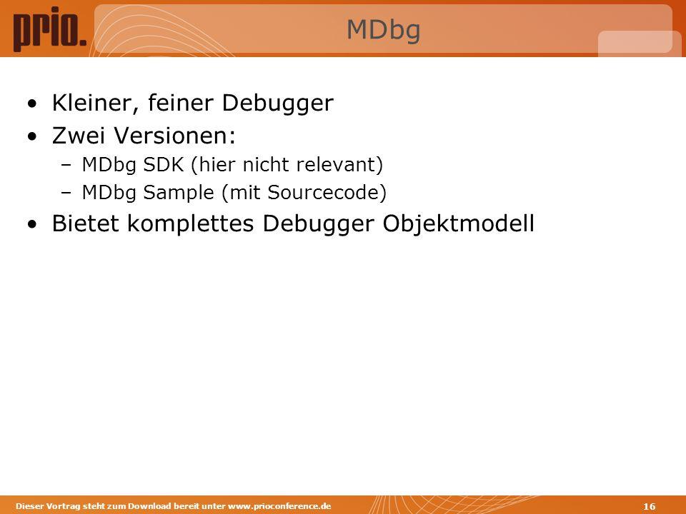 MDbg Kleiner, feiner Debugger Zwei Versionen: –MDbg SDK (hier nicht relevant) –MDbg Sample (mit Sourcecode) Bietet komplettes Debugger Objektmodell Dieser Vortrag steht zum Download bereit unter www.prioconference.de 16