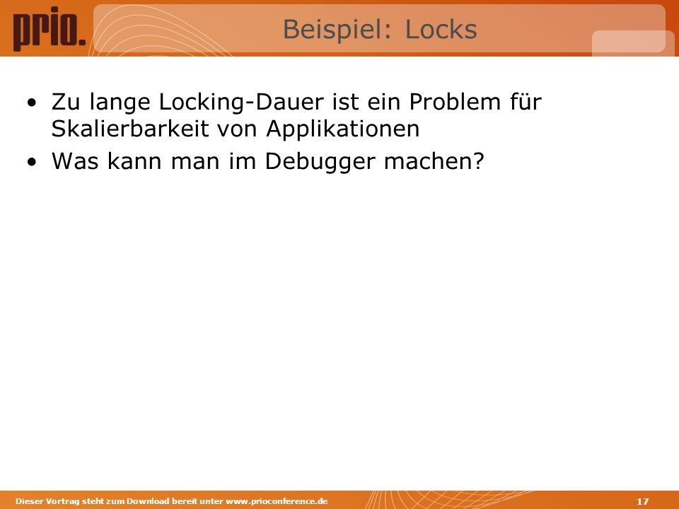 Beispiel: Locks Zu lange Locking-Dauer ist ein Problem für Skalierbarkeit von Applikationen Was kann man im Debugger machen? Dieser Vortrag steht zum