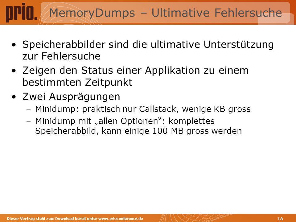 MemoryDumps – Ultimative Fehlersuche Speicherabbilder sind die ultimative Unterstützung zur Fehlersuche Zeigen den Status einer Applikation zu einem bestimmten Zeitpunkt Zwei Ausprägungen –Minidump: praktisch nur Callstack, wenige KB gross –Minidump mit allen Optionen: komplettes Speicherabbild, kann einige 100 MB gross werden Dieser Vortrag steht zum Download bereit unter www.prioconference.de 18