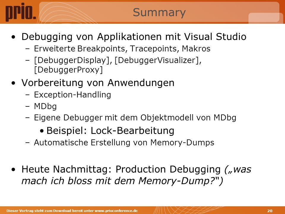 Summary Debugging von Applikationen mit Visual Studio –Erweiterte Breakpoints, Tracepoints, Makros –[DebuggerDisplay], [DebuggerVisualizer], [DebuggerProxy] Vorbereitung von Anwendungen –Exception-Handling –MDbg –Eigene Debugger mit dem Objektmodell von MDbg Beispiel: Lock-Bearbeitung –Automatische Erstellung von Memory-Dumps Heute Nachmittag: Production Debugging (was mach ich bloss mit dem Memory-Dump ) Dieser Vortrag steht zum Download bereit unter www.prioconference.de 20