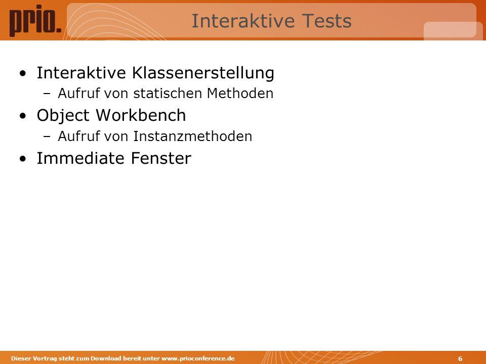Interaktive Tests Interaktive Klassenerstellung –Aufruf von statischen Methoden Object Workbench –Aufruf von Instanzmethoden Immediate Fenster Dieser Vortrag steht zum Download bereit unter www.prioconference.de 6