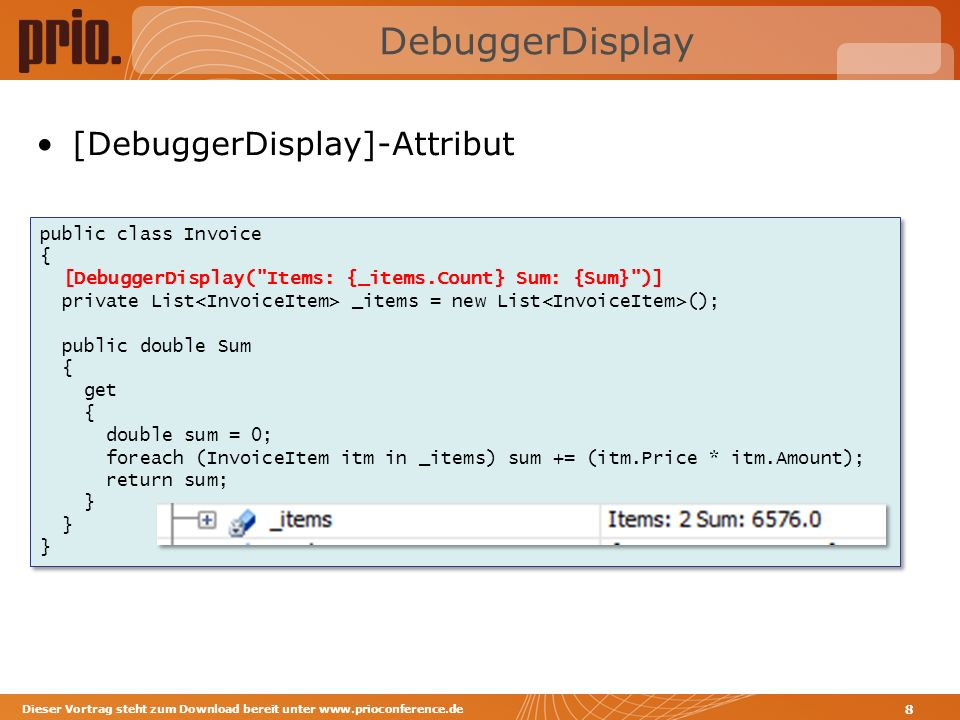 DebuggerDisplay Dieser Vortrag steht zum Download bereit unter www.prioconference.de 8 public class Invoice { [DebuggerDisplay( Items: {_items.Count} Sum: {Sum} )] private List _items = new List (); public double Sum { get { double sum = 0; foreach (InvoiceItem itm in _items) sum += (itm.Price * itm.Amount); return sum; } public class Invoice { [DebuggerDisplay( Items: {_items.Count} Sum: {Sum} )] private List _items = new List (); public double Sum { get { double sum = 0; foreach (InvoiceItem itm in _items) sum += (itm.Price * itm.Amount); return sum; } [DebuggerDisplay]-Attribut
