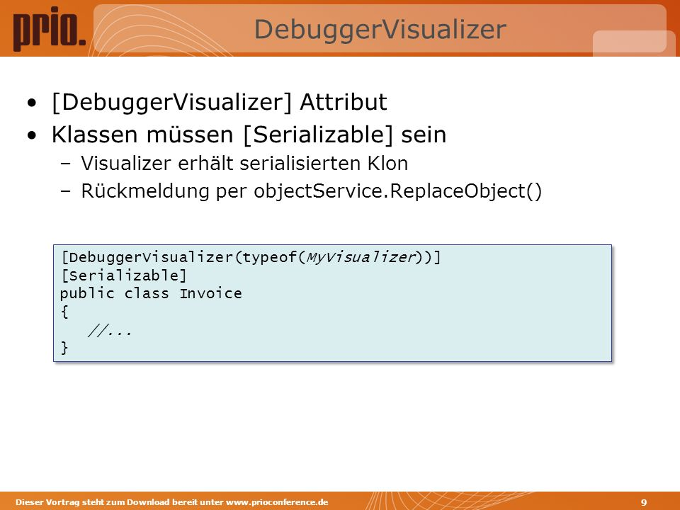 DebuggerVisualizer [DebuggerVisualizer] Attribut Klassen müssen [Serializable] sein –Visualizer erhält serialisierten Klon –Rückmeldung per objectService.ReplaceObject() Dieser Vortrag steht zum Download bereit unter www.prioconference.de 9 [DebuggerVisualizer(typeof(MyVisualizer))] [Serializable] public class Invoice { //...