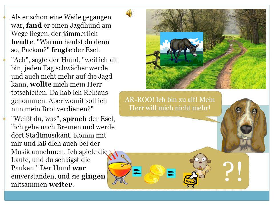 Die Bremer Stadtmusikanten Es war einmal ein Mann, der hatte einen Esel, welcher schon lange Jahre unverdrossen die Säcke in die Mühle getragen hatte.
