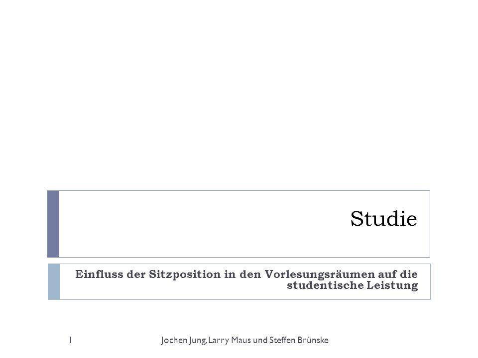 Studie Einfluss der Sitzposition in den Vorlesungsräumen auf die studentische Leistung 1Jochen Jung, Larry Maus und Steffen Brünske