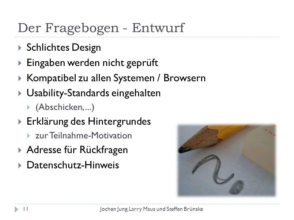 Der Fragebogen - Entwurf 11Jochen Jung, Larry Maus und Steffen Brünske Schlichtes Design Eingaben werden nicht geprüft Kompatibel zu allen Systemen /