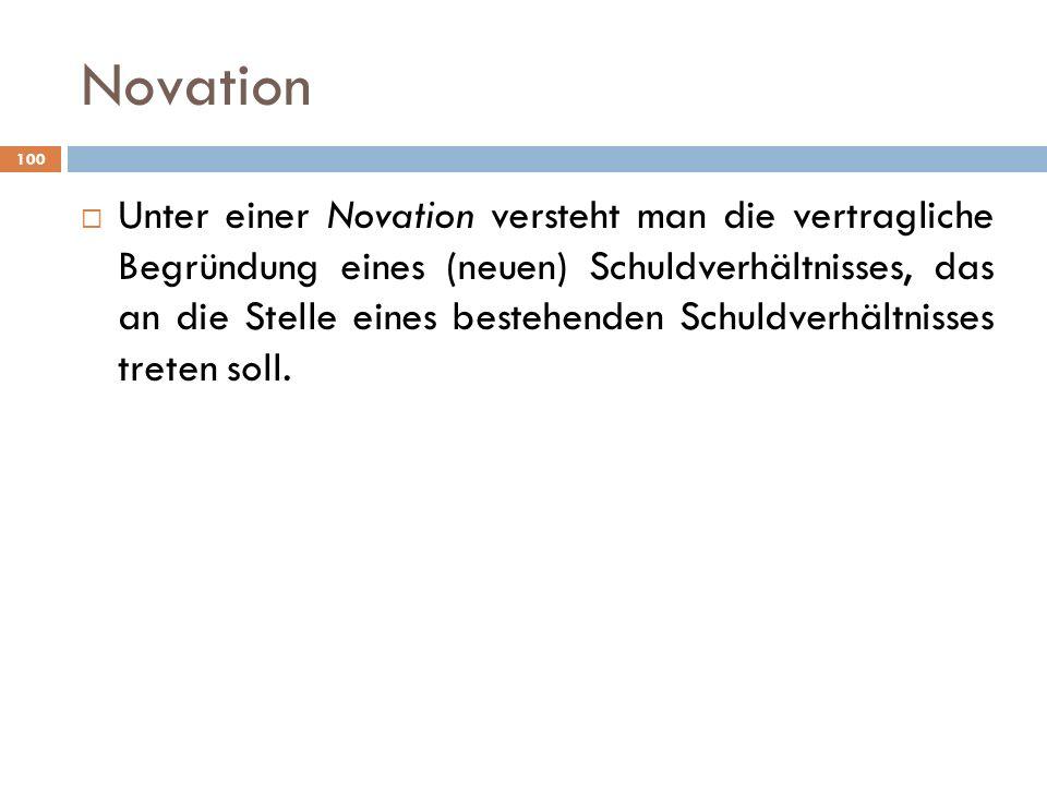 Novation 100 Unter einer Novation versteht man die vertragliche Begründung eines (neuen) Schuldverhältnisses, das an die Stelle eines bestehenden Schu