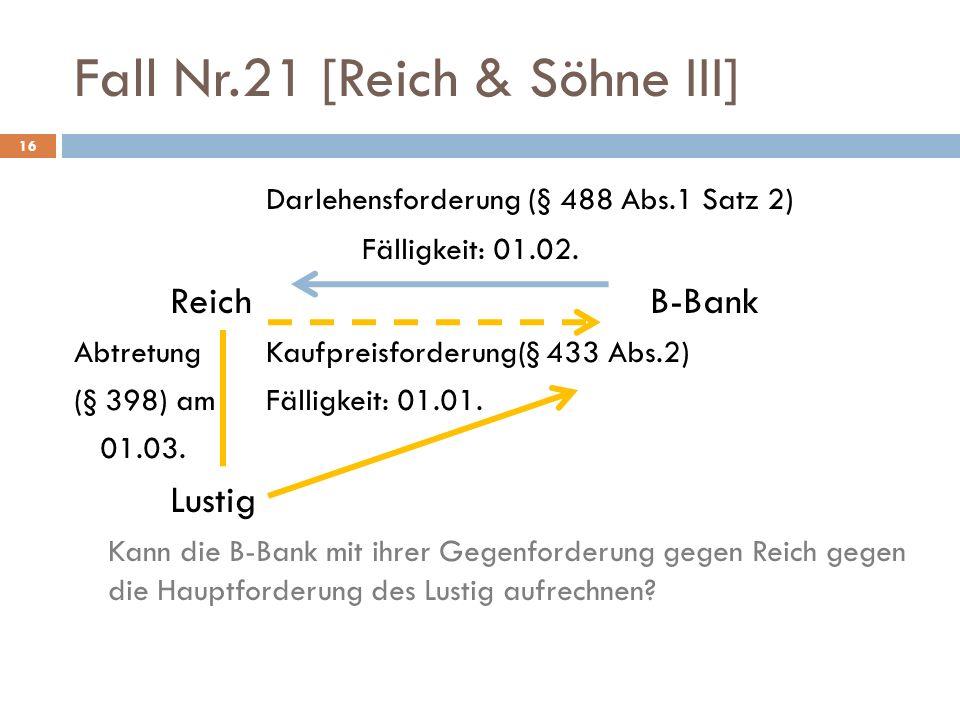 Fall Nr.21 [Reich & Söhne III] 16 Darlehensforderung (§ 488 Abs.1 Satz 2) Fälligkeit: 01.02. Reich B-Bank AbtretungKaufpreisforderung(§ 433 Abs.2) (§