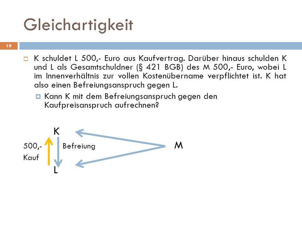 Gleichartigkeit 19 K schuldet L 500,- Euro aus Kaufvertrag. Darüber hinaus schulden K und L als Gesamtschuldner (§ 421 BGB) des M 500,- Euro, wobei L