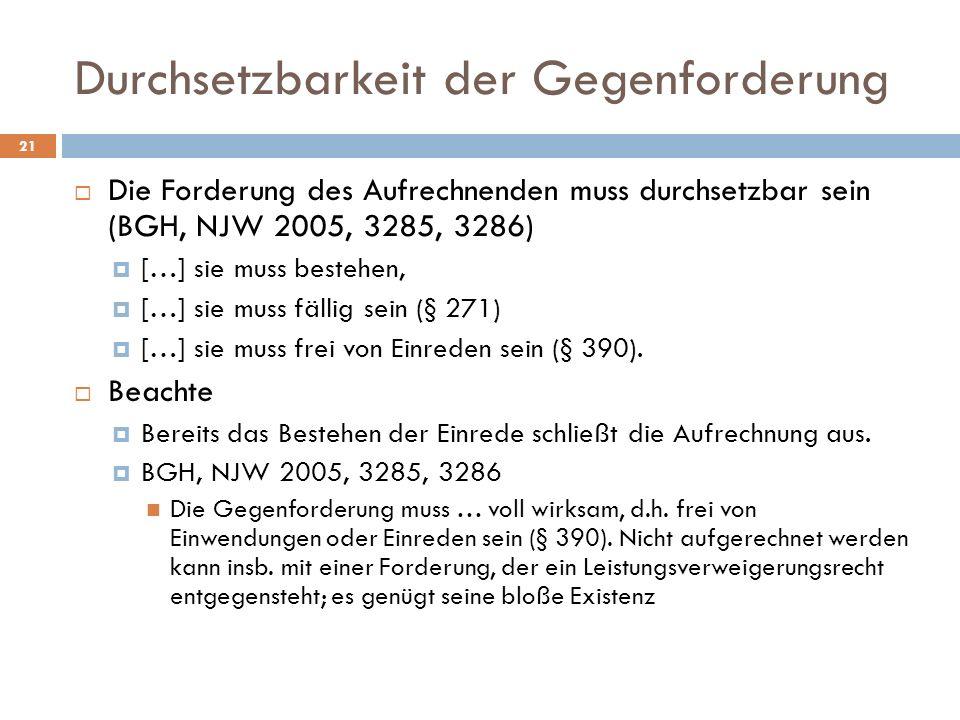 Durchsetzbarkeit der Gegenforderung 21 Die Forderung des Aufrechnenden muss durchsetzbar sein (BGH, NJW 2005, 3285, 3286) […] sie muss bestehen, […] s