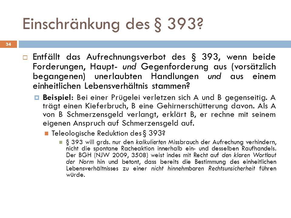Einschränkung des § 393? 34 Entfällt das Aufrechnungsverbot des § 393, wenn beide Forderungen, Haupt- und Gegenforderung aus (vorsätzlich begangenen)