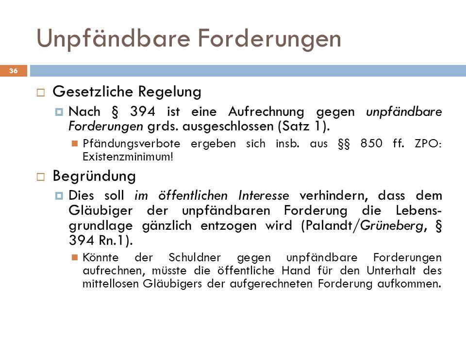 Unpfändbare Forderungen 36 Gesetzliche Regelung Nach § 394 ist eine Aufrechnung gegen unpfändbare Forderungen grds. ausgeschlossen (Satz 1). Pfändungs