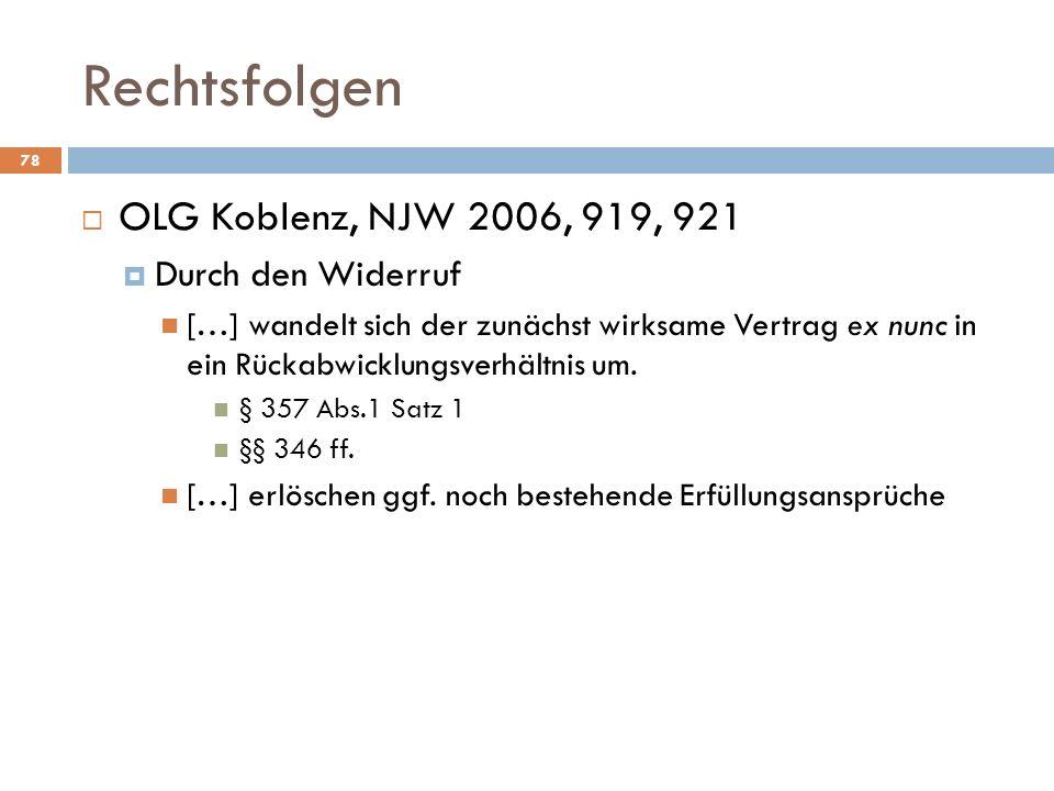Rechtsfolgen 78 OLG Koblenz, NJW 2006, 919, 921 Durch den Widerruf […] wandelt sich der zunächst wirksame Vertrag ex nunc in ein Rückabwicklungsverhäl