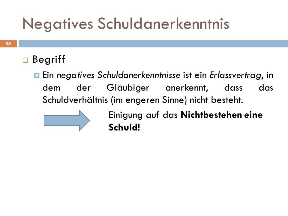 Negatives Schuldanerkenntnis 96 Begriff Ein negatives Schuldanerkenntnisse ist ein Erlassvertrag, in dem der Gläubiger anerkennt, dass das Schuldverhä