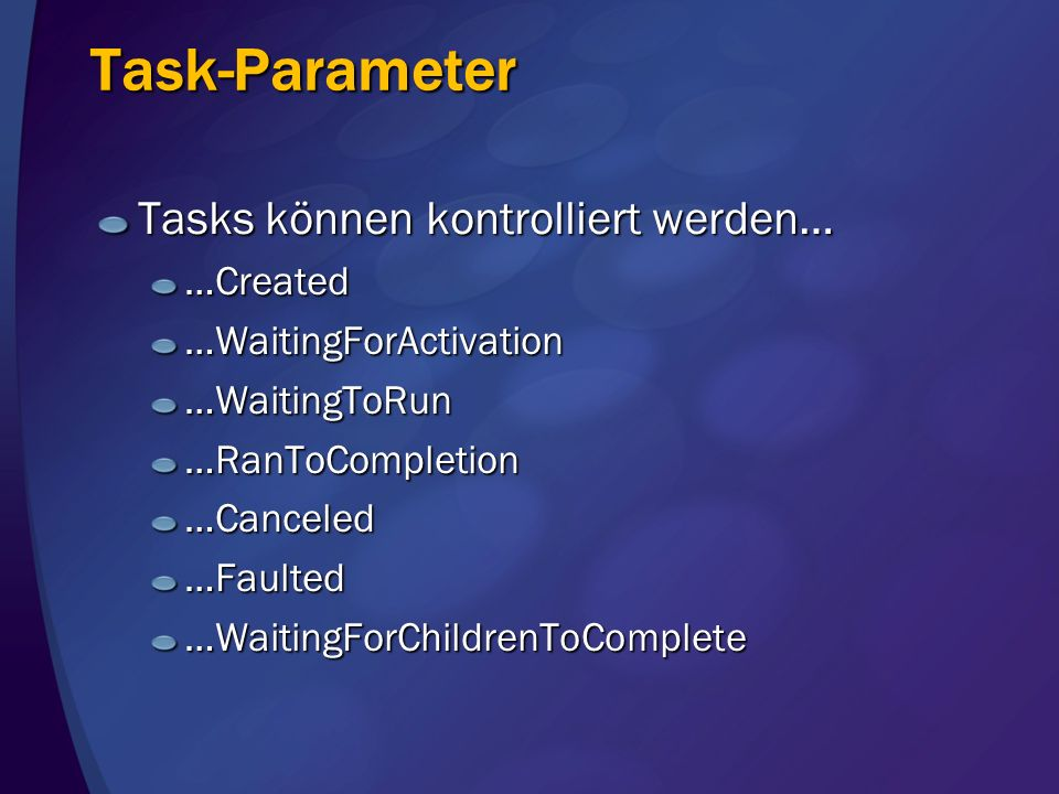 Task-Parameter Tasks können kontrolliert werden… …Created…WaitingForActivation…WaitingToRun…RanToCompletion…Canceled…Faulted…WaitingForChildrenToCompl