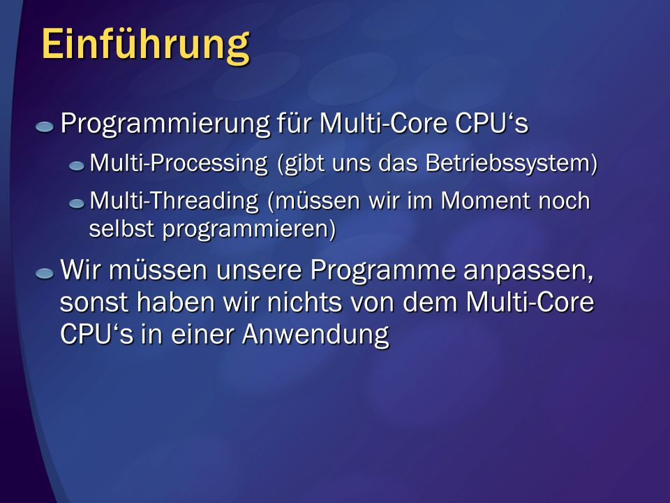 Einführung Andere Parallelisierungs-Technologien: Multithreading, Threadpool Managed und unmanaged Code OpenMP (C, C++) Managed und unmanaged Code MPI (Message Passing Interface) (C, C++, FORTRAN) Jetzt auch managed für.NET MPI.NET NEU: Parallel Extensions for.NET (TPL) Eine Erweiterung für C# und VB.NET Nur managed Code NEU: Parallel Pattern Library (PPL) Eine Erweiterung für C++ in VS 2010 Nur native Code