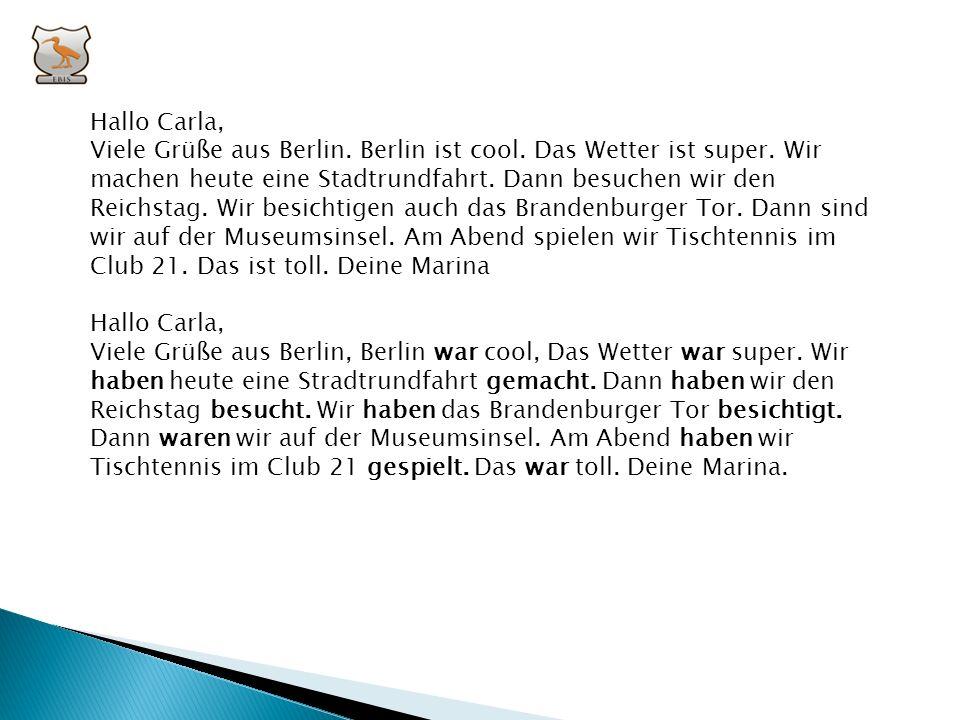 III. Schreibe die folgende Postkarte ins Perfekt: Hallo Carla, Viele Grüße aus Berlin. Berlin ist cool. Das Wetter ist super. Wir machen heute eine St