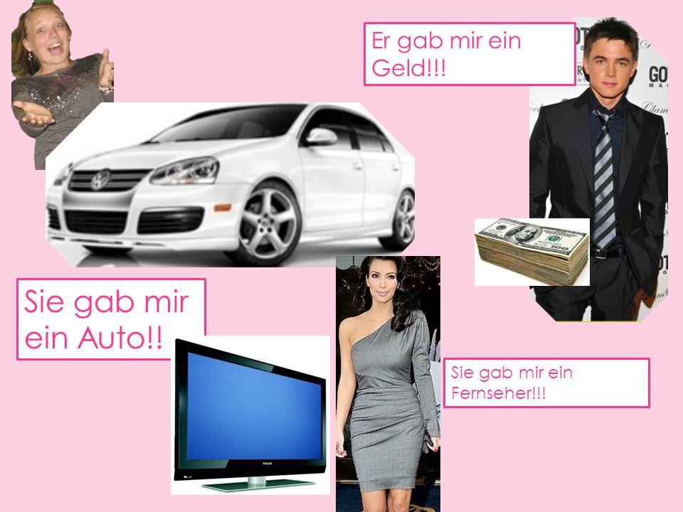 Sie gab mir ein Auto!! Er gab mir ein Geld!!! Sie gab mir ein Fernseher!!!