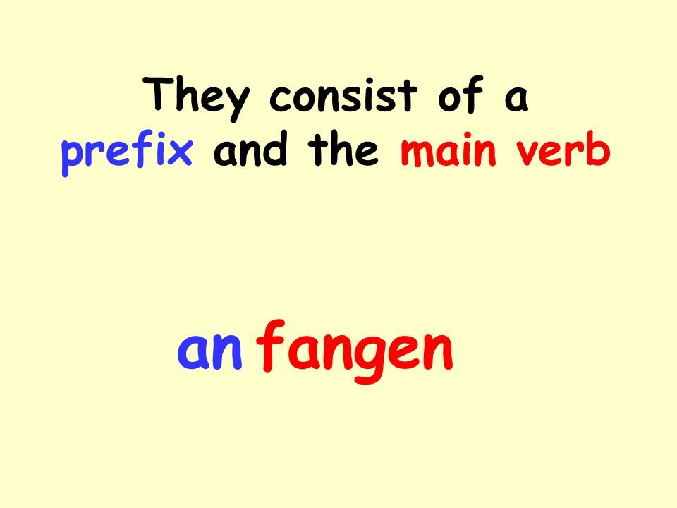 They consist of a prefix and the main verb anfangen