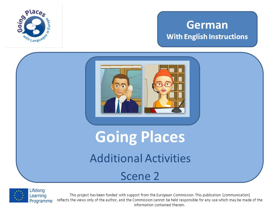 Going Places Additional Activities Scene 2 German With English Instructions This project has been funded with support from the European Commission.