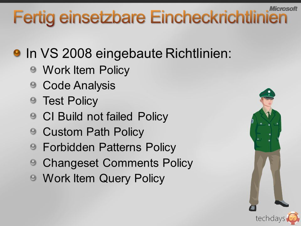 In VS 2008 eingebaute Richtlinien: Work Item Policy Code Analysis Test Policy CI Build not failed Policy Custom Path Policy Forbidden Patterns Policy