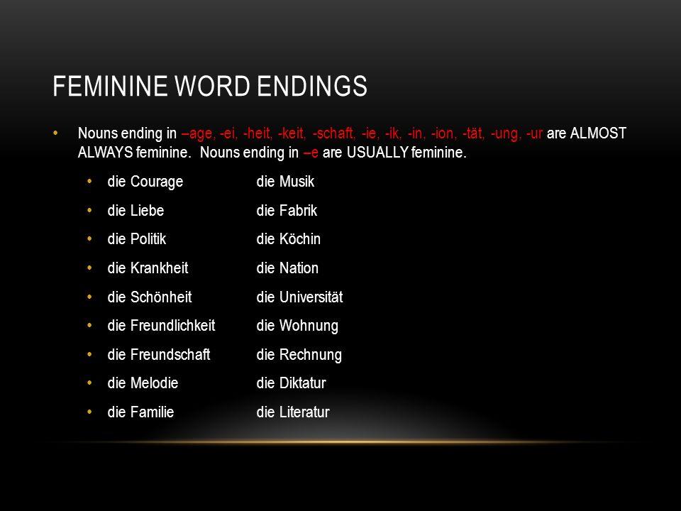 FEMININE WORD ENDINGS Nouns ending in –age, -ei, -heit, -keit, -schaft, -ie, -ik, -in, -ion, -tät, -ung, -ur are ALMOST ALWAYS feminine. Nouns ending