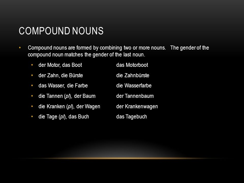 COMPOUND NOUNS Compound nouns are formed by combining two or more nouns. The gender of the compound noun matches the gender of the last noun. der Moto