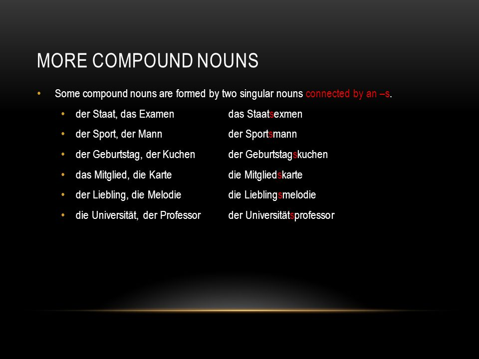 MORE COMPOUND NOUNS Some compound nouns are formed by two singular nouns connected by an –s. der Staat, das Examendas Staatsexmen der Sport, der Mannd