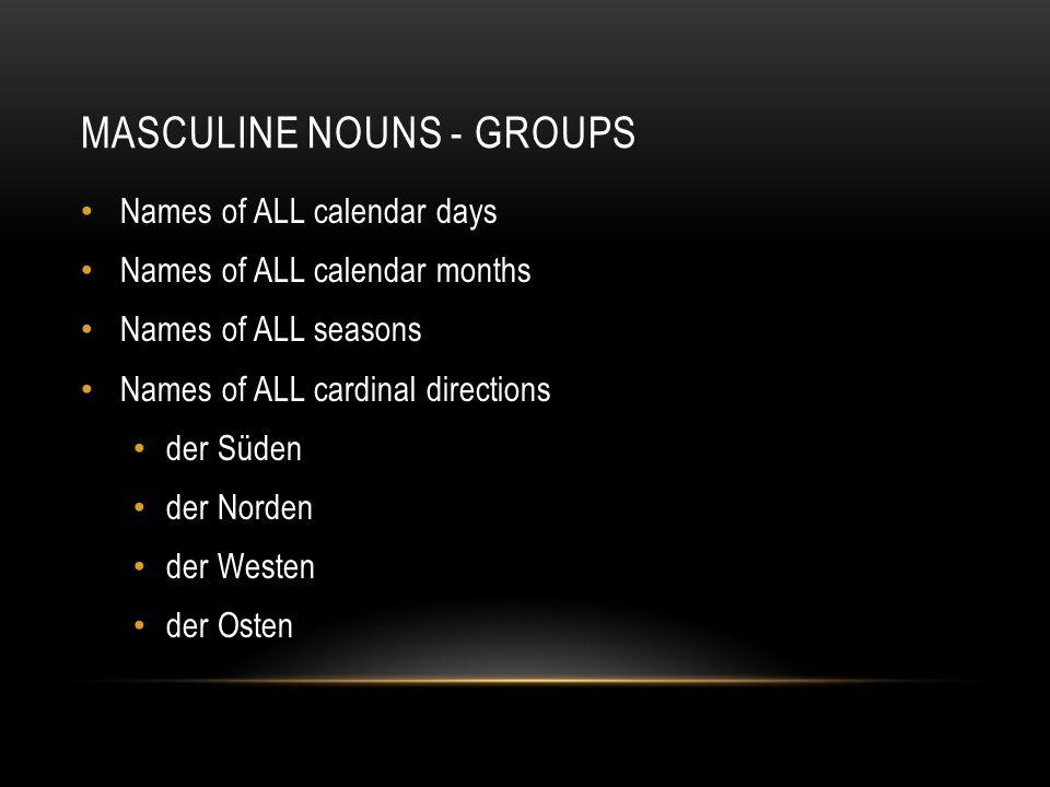 MASCULINE NOUNS - GROUPS Names of ALL calendar days Names of ALL calendar months Names of ALL seasons Names of ALL cardinal directions der Süden der N
