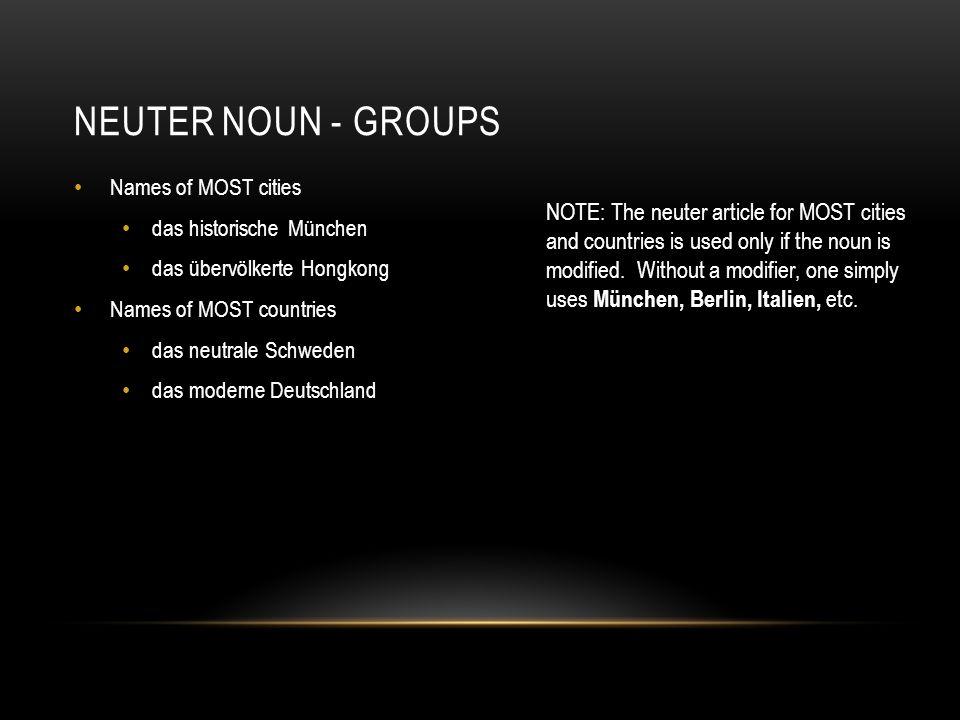 NEUTER NOUN - GROUPS Names of MOST cities das historische München das übervölkerte Hongkong Names of MOST countries das neutrale Schweden das moderne