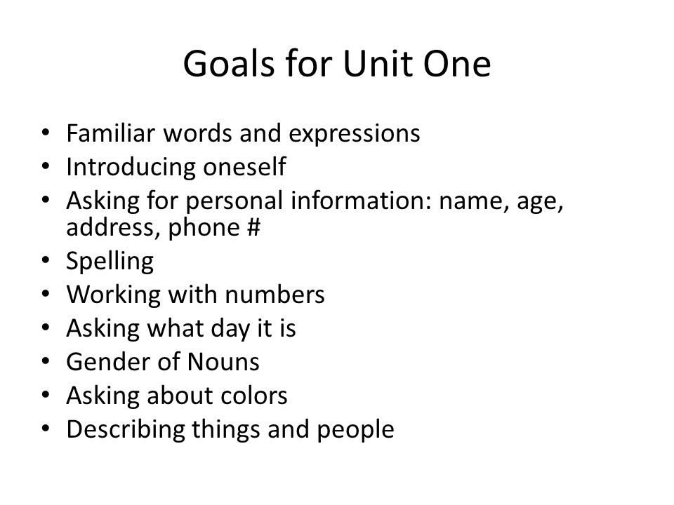 Goals for Unit One Familiar words and expressions Introducing oneself Asking for personal information: name, age, address, phone # Spelling Working with numbers Asking what day it is Gender of Nouns Asking about colors Describing things and people