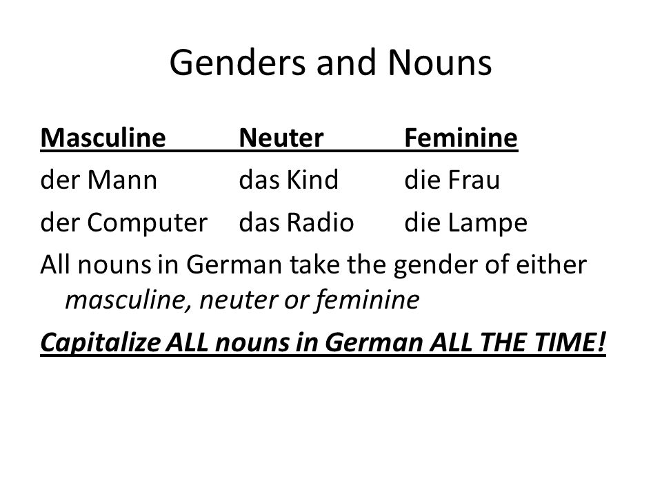 Genders and Nouns MasculineNeuterFeminine der Manndas Kinddie Frau der Computerdas Radiodie Lampe All nouns in German take the gender of either masculine, neuter or feminine Capitalize ALL nouns in German ALL THE TIME!